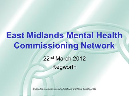 East Midlands Mental Health Commissioning Network 22 nd March 2012 Kegworth Supported by an unrestricted educational grant from Lundbeck Ltd.