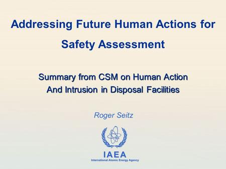 IAEA International Atomic Energy Agency Roger Seitz Addressing Future Human Actions for Safety Assessment Summary from CSM on Human Action And Intrusion.