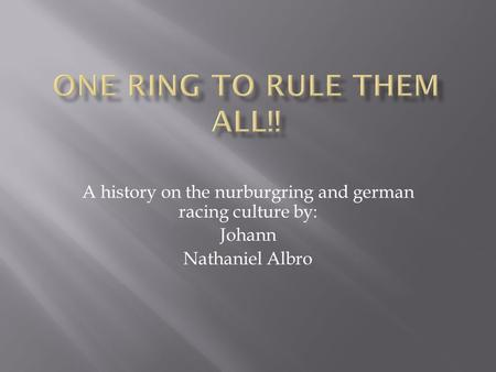 A history on the nurburgring and german racing culture by: Johann Nathaniel Albro.