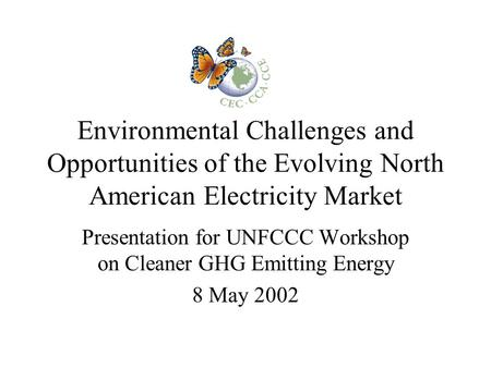 Environmental Challenges and Opportunities of the Evolving North American Electricity Market Presentation for UNFCCC Workshop on Cleaner GHG Emitting Energy.