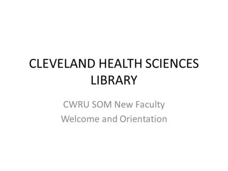 CLEVELAND HEALTH SCIENCES LIBRARY CWRU SOM New Faculty Welcome and Orientation.