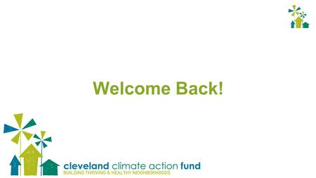 Welcome Back!. Our History 2009: Founded as Cleveland Carbon Fund, the 1st community- based, open-access carbon reduction fund in the United States. 2012: