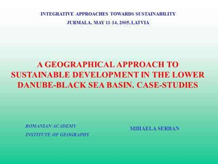 A GEOGRAPHICAL APPROACH TO SUSTAINABLE DEVELOPMENT IN THE LOWER DANUBE-BLACK SEA BASIN. CASE-STUDIES INTEGRATIVE APPROACHES TOWARDS SUSTAINABILITY JURMALA,