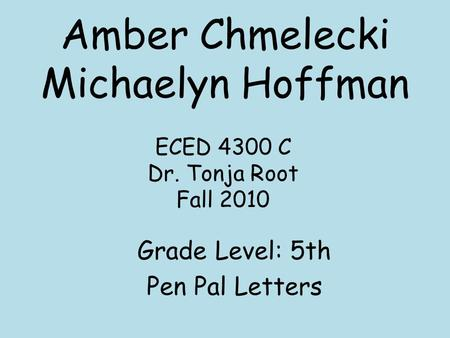 Amber Chmelecki Michaelyn Hoffman Grade Level: 5th Pen Pal Letters ECED 4300 C Dr. Tonja Root Fall 2010.