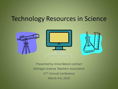 Technology Resources in Science Presented by Anna Nelson-Lenhart Michigan Science Teachers Association 57 th Annual Conference March 4-6, 2010.