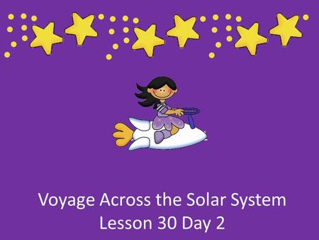 Voyage Across the Solar System Lesson 30 Day 2 Lesson 30 Day 1.