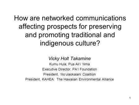 1 How are networked communications affecting prospects for preserving and promoting traditional and indigenous culture? Vicky Holt Takamine Kumu Hula,