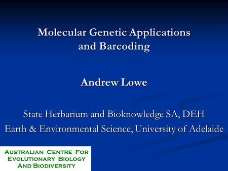 Molecular Genetic Applications and Barcoding Andrew Lowe State Herbarium and Bioknowledge SA, DEH Earth & Environmental Science, University of Adelaide.