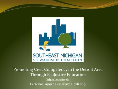 Promoting Civic Competency in the Detroit Area Through EcoJustice Education Ethan Lowenstein Center for Engaged Democracy, July 18, 2013.