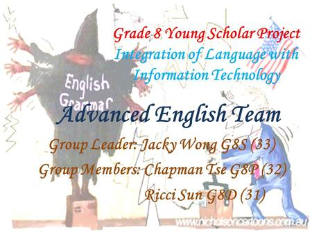 Grade 8 Young Scholar Project Integration of Language with Information Technology Group Leader: Jacky Wong G8S (33) Group Members: Chapman Tse G8P (32)