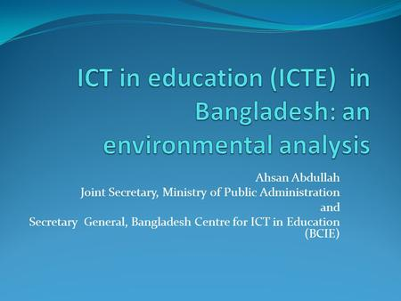 Ahsan Abdullah Joint Secretary, Ministry of Public Administration and Secretary General, Bangladesh Centre for ICT in Education (BCIE)