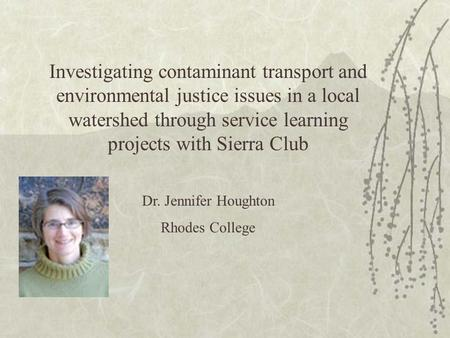 Investigating contaminant transport and environmental justice issues in a local watershed through service learning projects with Sierra Club Dr. Jennifer.