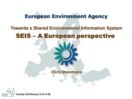 Country Visit Norway 13-14.11.08 Towards a Shared Environmental Information System SEIS – A European perspective Chris Steenmans.