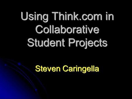 Using Think.com in Collaborative Student Projects Steven Caringella.