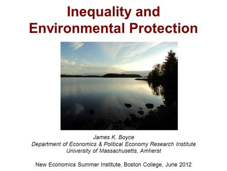 Inequality and Environmental Protection James K. Boyce Department of Economics & Political Economy Research Institute University of Massachusetts, Amherst.