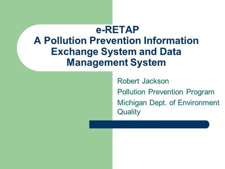 E-RETAP A Pollution Prevention Information Exchange System and Data Management System Robert Jackson Pollution Prevention Program Michigan Dept. of Environment.