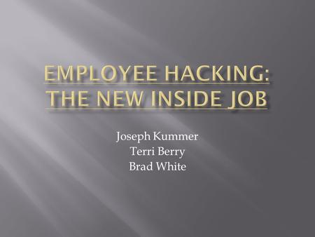 Joseph Kummer Terri Berry Brad White.  1. Specific instances of employee hacking and the consequences which resulted therefrom.  2. How employees utilize.