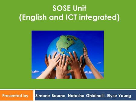 Presented by Simone Bourne, Natasha Ghidinelli, Elyse Young SOSE Unit (English and ICT integrated)