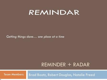 REMINDER + RADAR Brad Bootz, Robert Douglas, Natalie Freed Team Members: Getting things done… one place at a time R.