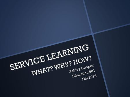 SERVICE LEARNING WHAT? WHY? HOW? Ashley Cooper Education 601 Fall 2012.