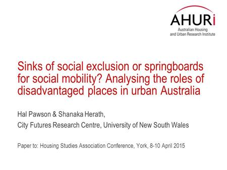 Sinks of social exclusion or springboards for social mobility? Analysing the roles of disadvantaged places in urban Australia Hal Pawson & Shanaka Herath,