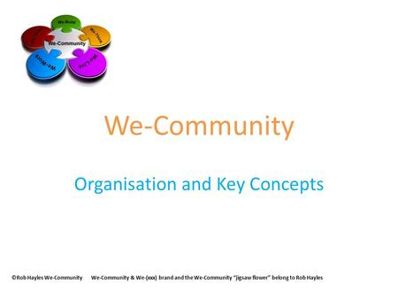 "We-Community Organisation and Key Concepts ©Rob Hayles We-CommunityWe-Community & We-(xxx) brand and the We-Community ""jigsaw flower"" belong to Rob Hayles."