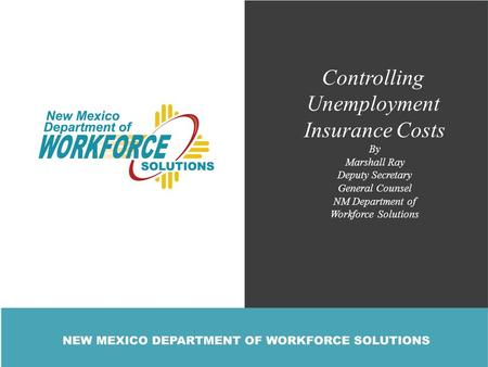 Controlling Unemployment Insurance Costs By Marshall Ray Deputy Secretary General Counsel NM Department of Workforce Solutions.
