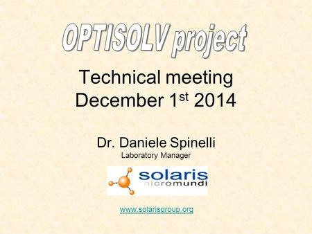 Technical meeting December 1 st 2014 Dr. Daniele Spinelli Laboratory Manager www.solarisgroup.org.