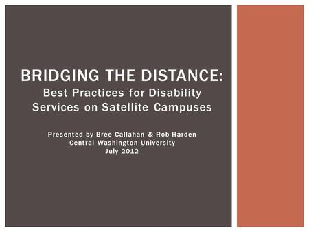 BRIDGING THE DISTANCE: Best Practices for Disability Services on Satellite Campuses Presented by Bree Callahan & Rob Harden Central Washington University.