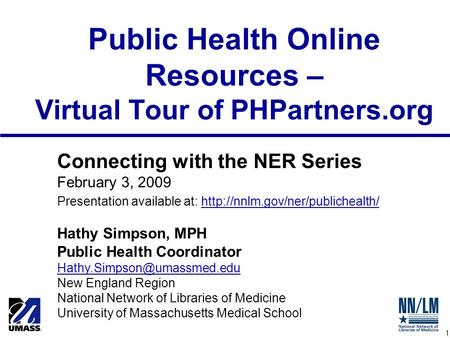 1 Public Health Online Resources – Virtual Tour of PHPartners.org Connecting with the NER Series February 3, 2009 Presentation available at: