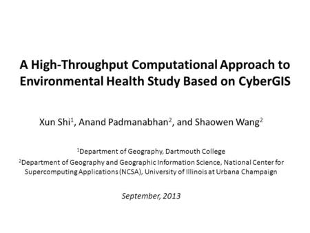A High-Throughput Computational Approach to Environmental Health Study Based on CyberGIS Xun Shi 1, Anand Padmanabhan 2, and Shaowen Wang 2 1 Department.