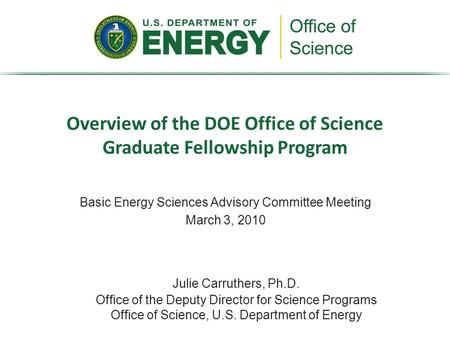 Basic Energy Sciences Advisory Committee Meeting March 3, 2010 Overview of the DOE Office of Science Graduate Fellowship Program Julie Carruthers, Ph.D.