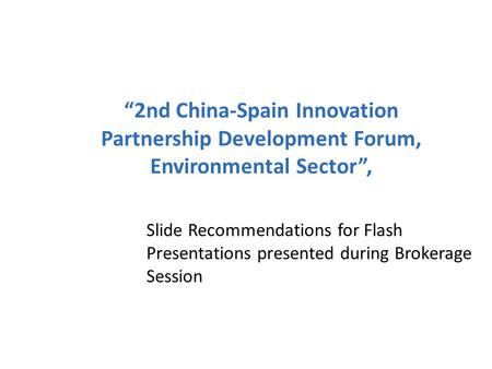 """2nd China-Spain Innovation Partnership Development Forum, Environmental Sector"", Slide Recommendations for Flash Presentations presented during Brokerage."