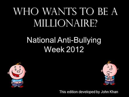 Who Wants To Be A Millionaire? National Anti-Bullying Week 2012 This edition developed by John Khan.