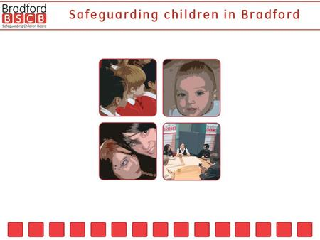 The Bradford Safeguarding Children Board was launched May 15 2006 where a Statement of Intent was signed by representatives of all the partner organisations.