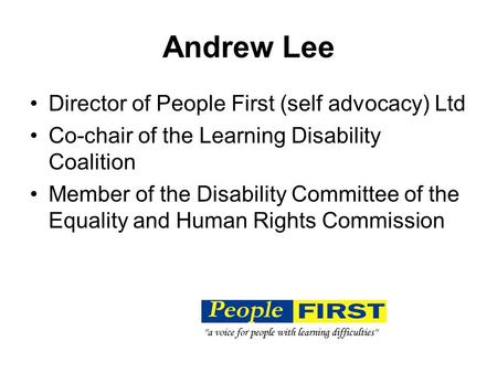 Andrew Lee Director of People First (self advocacy) Ltd Co-chair of the Learning Disability Coalition Member of the Disability Committee of the Equality.