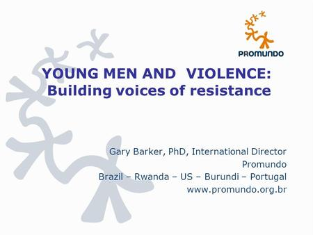 YOUNG MEN AND VIOLENCE: Building voices of resistance Gary Barker, PhD, International Director Promundo Brazil – Rwanda – US – Burundi – Portugal www.promundo.org.br.