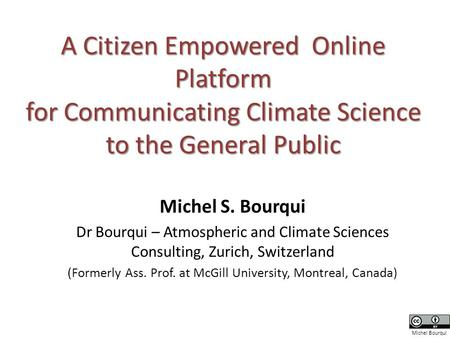 A Citizen Empowered Online Platform for Communicating Climate Science to the General Public Michel S. Bourqui Dr Bourqui – Atmospheric and Climate Sciences.