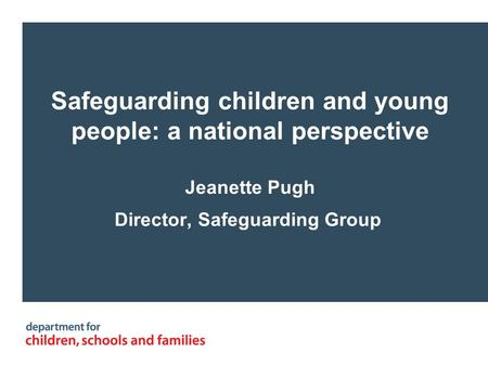 Safeguarding children and young people: a national perspective Jeanette Pugh Director, Safeguarding Group.