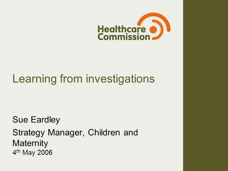 Learning from investigations Sue Eardley Strategy Manager, Children and Maternity 4 th May 2006.