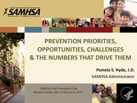 PREVENTION PRIORITIES, OPPORTUNITIES, CHALLENGES & THE NUMBERS THAT DRIVE THEM Pamela S. Hyde, J.D. SAMHSA Administrator SAMHSA CSAP Prevention Day National.