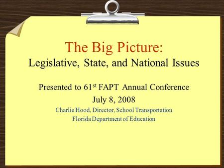 The Big Picture: Legislative, State, and National Issues Presented to 61 st FAPT Annual Conference July 8, 2008 Charlie Hood, Director, School Transportation.