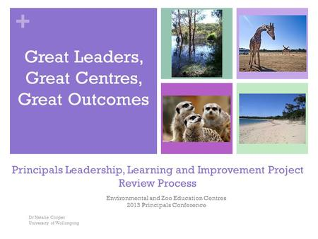 + Principals Leadership, Learning and Improvement Project Review Process Environmental and Zoo Education Centres 2013 Principals Conference Dr Natalie.