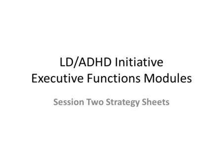 LD/ADHD Initiative Executive Functions Modules Session Two Strategy Sheets.