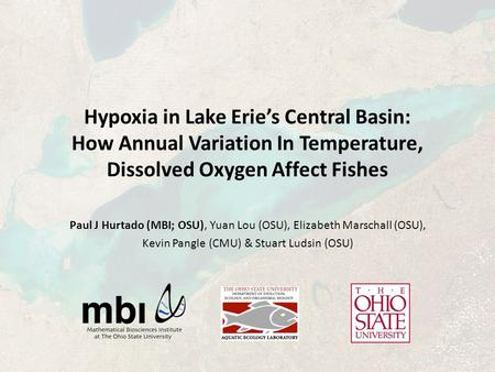 Hypoxia in Lake Erie's Central Basin: How Annual Variation In Temperature, Dissolved Oxygen Affect Fishes Paul J Hurtado (MBI; OSU), Yuan Lou (OSU), Elizabeth.