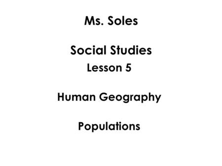Ms. Soles Social Studies Lesson 5 Human Geography Populations.