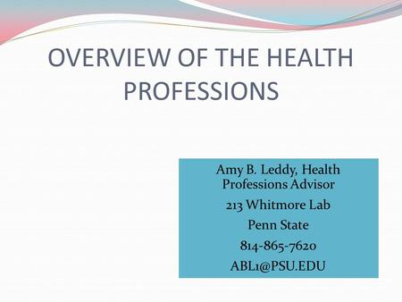 OVERVIEW OF THE HEALTH PROFESSIONS Amy B. Leddy, Health Professions Advisor 213 Whitmore Lab Penn State 814-865-7620