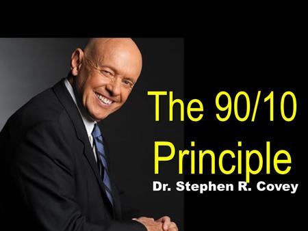 The 90/10 Principle Dr. Stephen R. Covey.