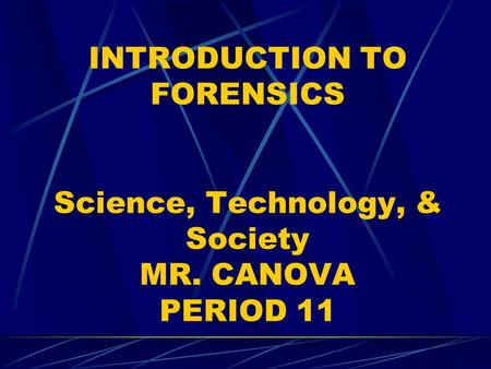 INTRODUCTION TO FORENSICS Science, Technology, & Society MR. CANOVA PERIOD 11.