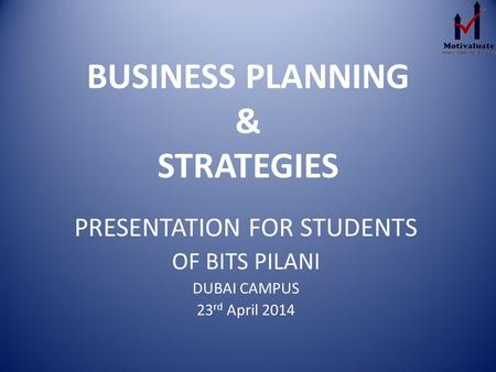 BUSINESS PLANNING & STRATEGIES PRESENTATION FOR STUDENTS OF BITS PILANI DUBAI CAMPUS 23 rd April 2014.